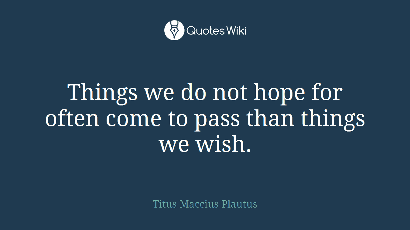 Things we do not hope for often come to pass than things we wish.
