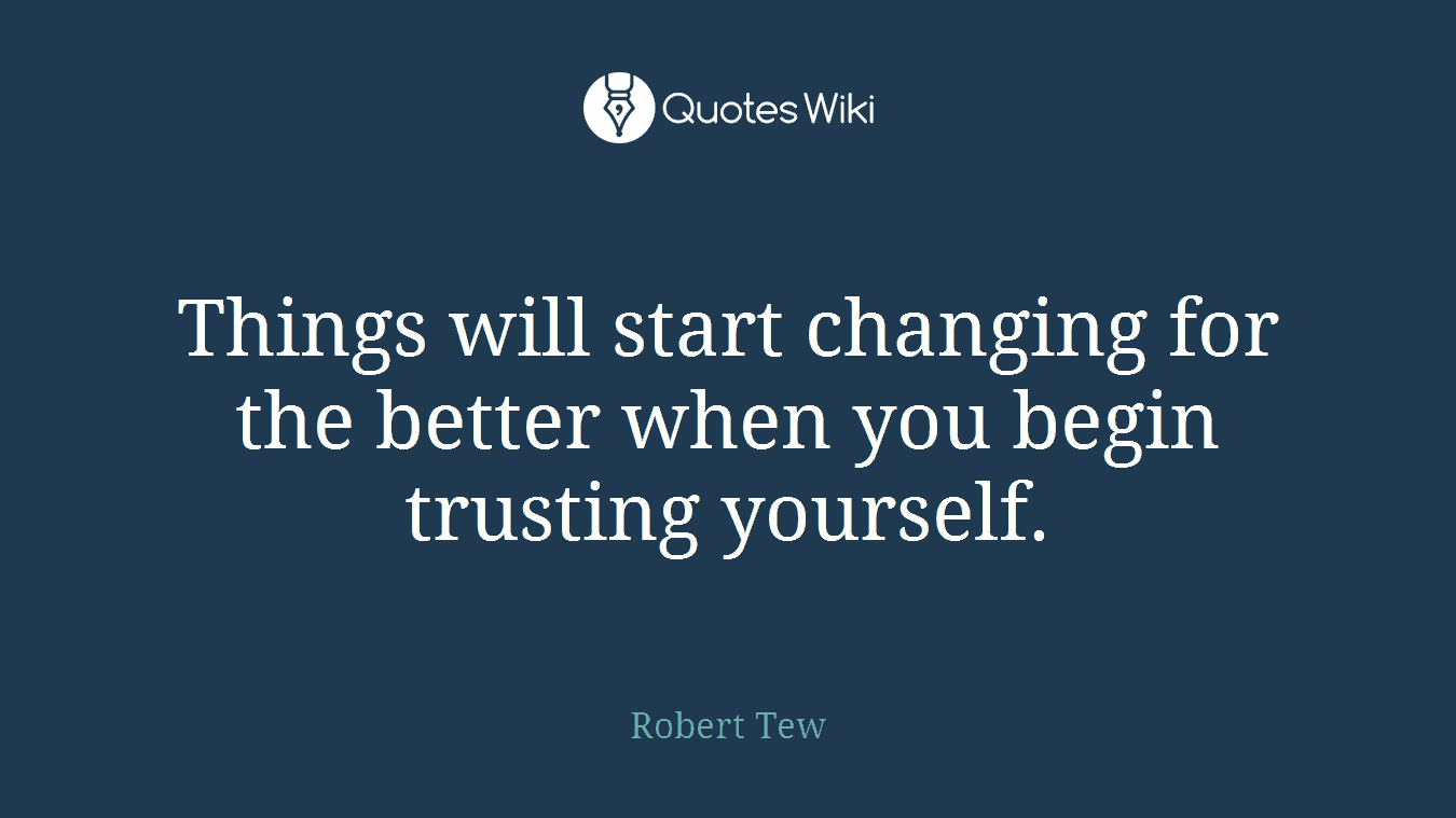 Things will start changing for the better when you begin trusting yourself.