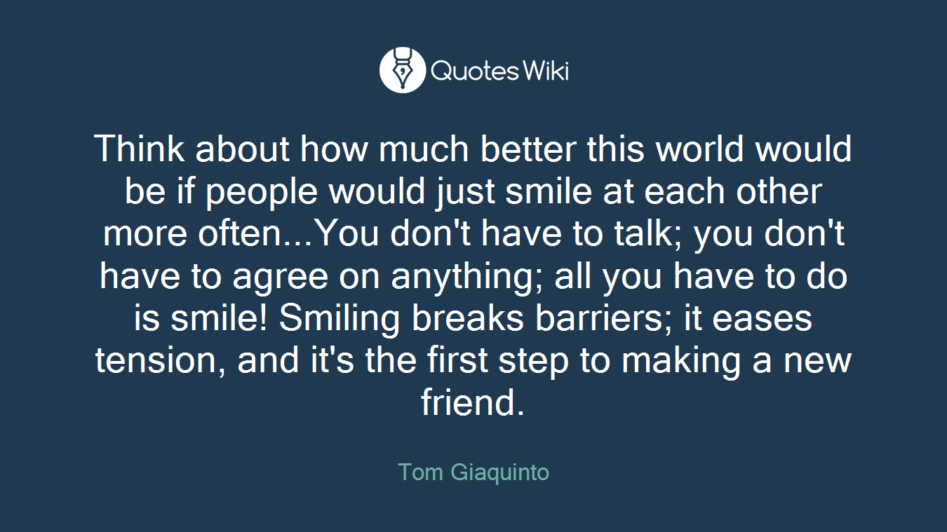 Think about how much better this world would be if people would just smile at each other more often...You don't have to talk; you don't have to agree on anything; all you have to do is smile! Smiling breaks barriers; it eases tension, and it's the first step to making a new friend.