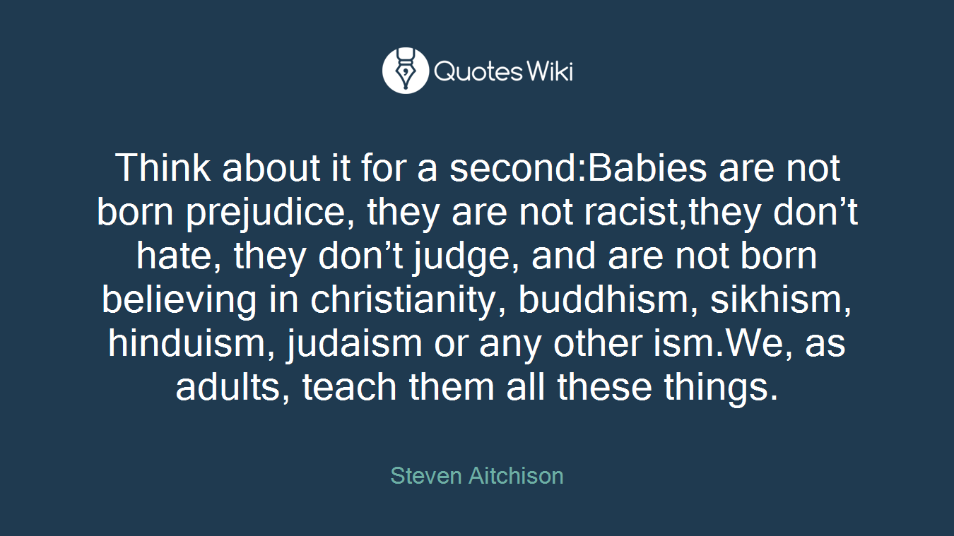 Think about it for a second:Babies are not born prejudice, they are not racist,they don't hate, they don't judge, and are not born believing in christianity, buddhism, sikhism, hinduism, judaism or any other ism.We, as adults, teach them all these things.