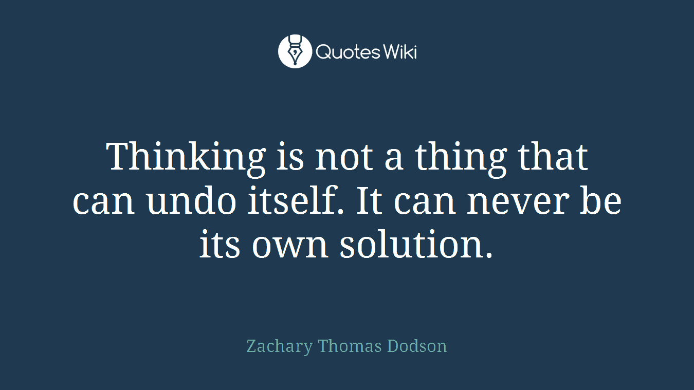 Thinking is not a thing that can undo itself. It can never be its own solution.