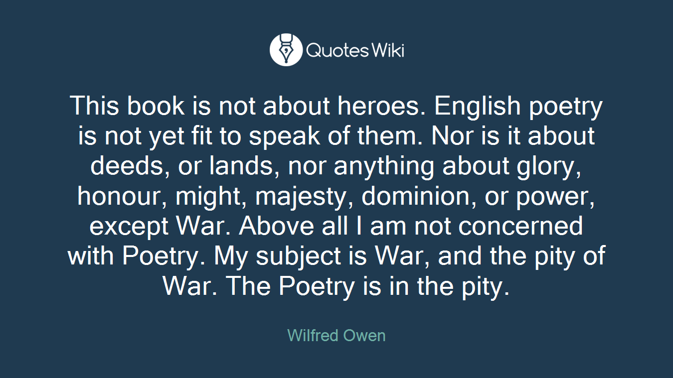 This book is not about heroes. English poetry is not yet fit to speak of them. Nor is it about deeds, or lands, nor anything about glory, honour, might, majesty, dominion, or power, except War. Above all I am not concerned with Poetry. My subject is War, and the pity of War. The Poetry is in the pity.