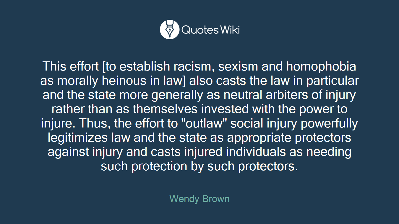 """This effort [to establish racism, sexism and homophobia as morally heinous in law] also casts the law in particular and the state more generally as neutral arbiters of injury rather than as themselves invested with the power to injure. Thus, the effort to """"outlaw"""" social injury powerfully legitimizes law and the state as appropriate protectors against injury and casts injured individuals as needing such protection by such protectors."""