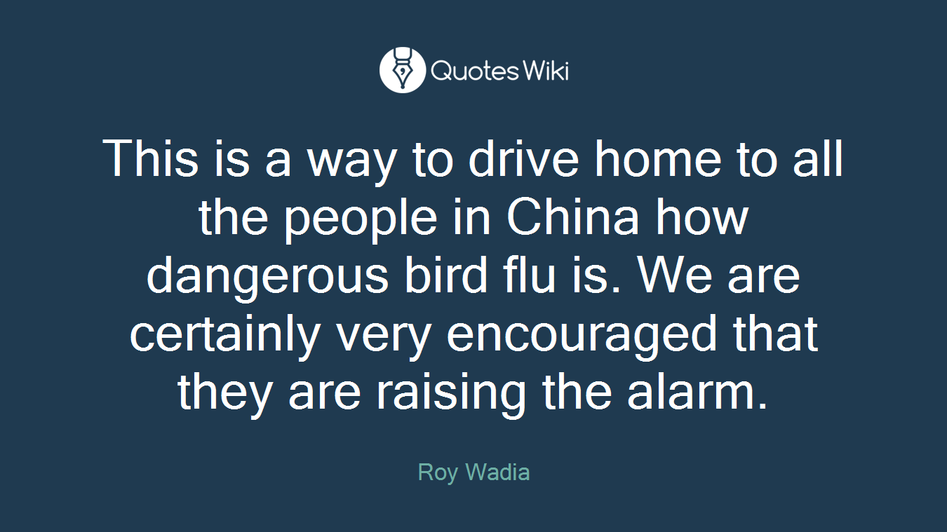 This is a way to drive home to all the people in China how dangerous bird flu is. We are certainly very encouraged that they are raising the alarm.