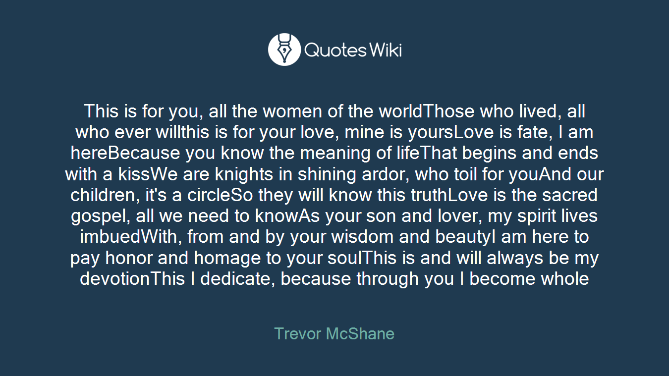 This is for you, all the women of the worldThose who lived, all who ever willthis is for your love, mine is yoursLove is fate, I am hereBecause you know the meaning of lifeThat begins and ends with a kissWe are knights in shining ardor, who toil for youAnd our children, it's a circleSo they will know this truthLove is the sacred gospel, all we need to knowAs your son and lover, my spirit lives imbuedWith, from and by your wisdom and beautyI am here to pay honor and homage to your soulThis is and will always be my devotionThis I dedicate, because through you I become whole