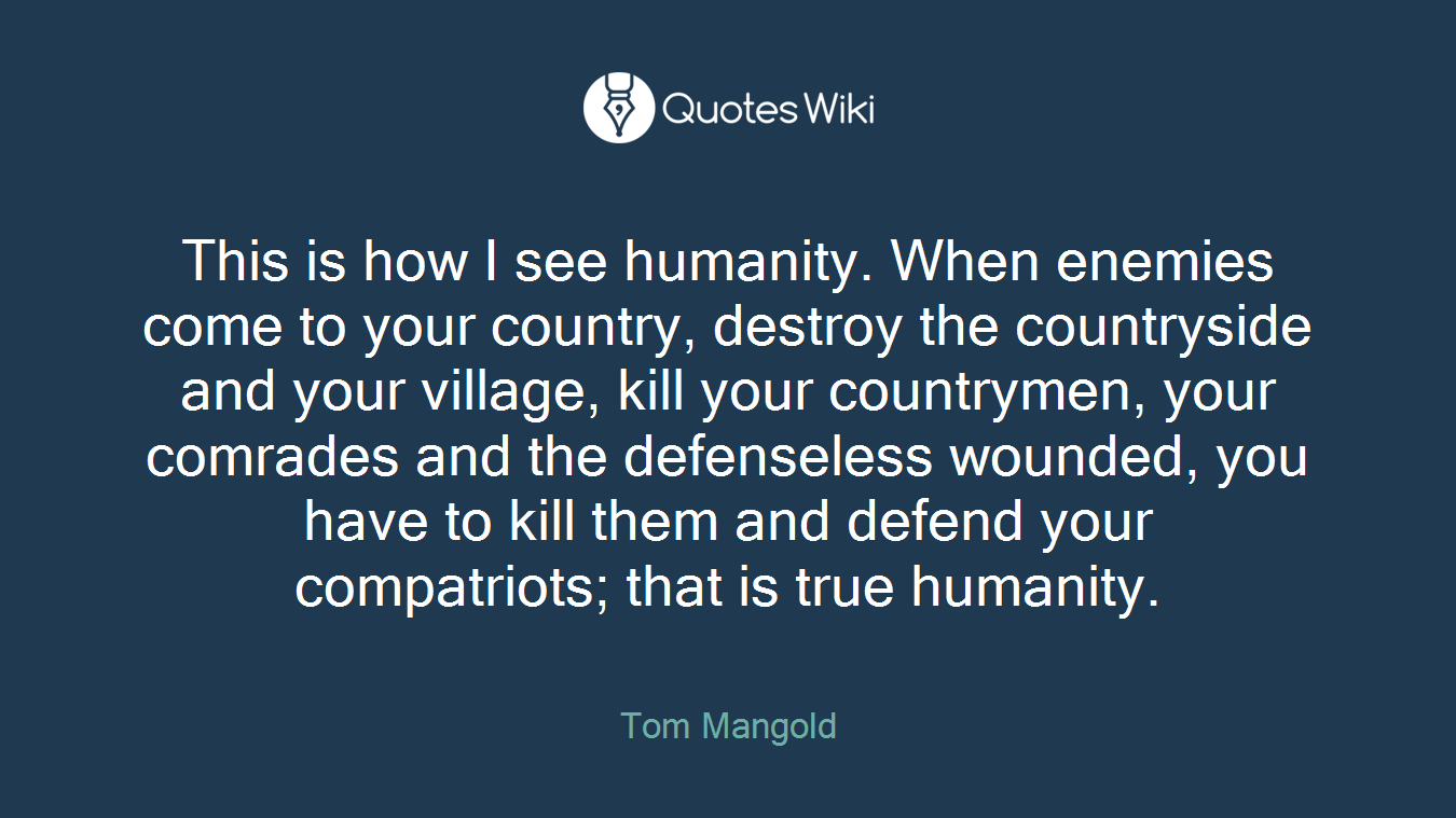 This is how I see humanity. When enemies come to your country, destroy the countryside and your village, kill your countrymen, your comrades and the defenseless wounded, you have to kill them and defend your compatriots; that is true humanity.