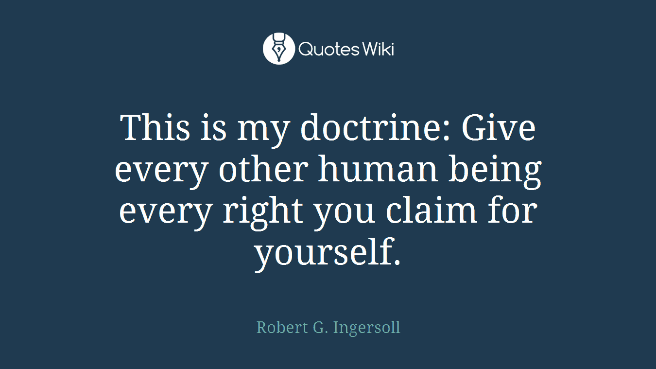 This is my doctrine: Give every other human being every right you claim for yourself.