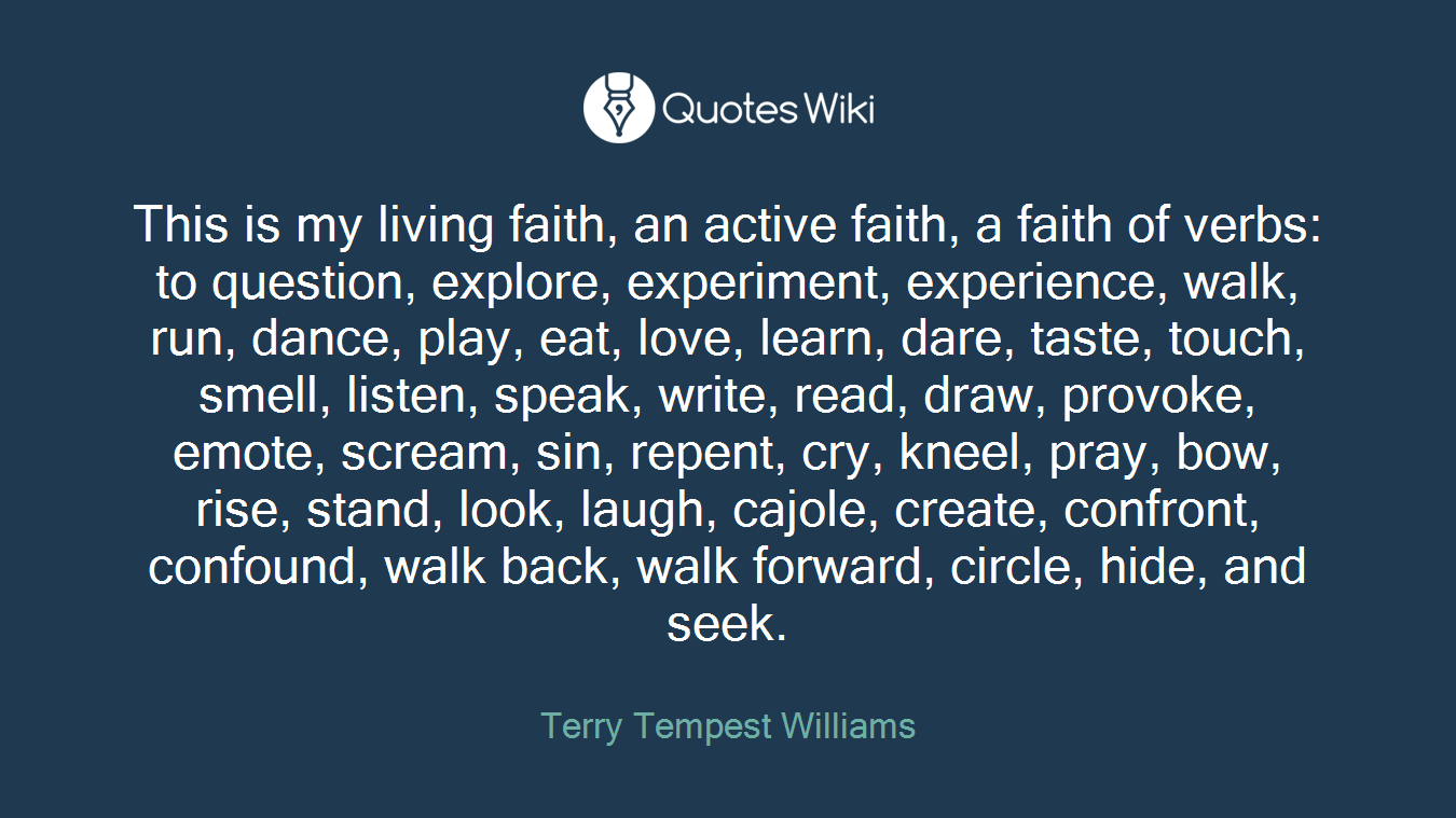 This is my living faith, an active faith, a faith of verbs: to question, explore, experiment, experience, walk, run, dance, play, eat, love, learn, dare, taste, touch, smell, listen, speak, write, read, draw, provoke, emote, scream, sin, repent, cry, kneel, pray, bow, rise, stand, look, laugh, cajole, create, confront, confound, walk back, walk forward, circle, hide, and seek.
