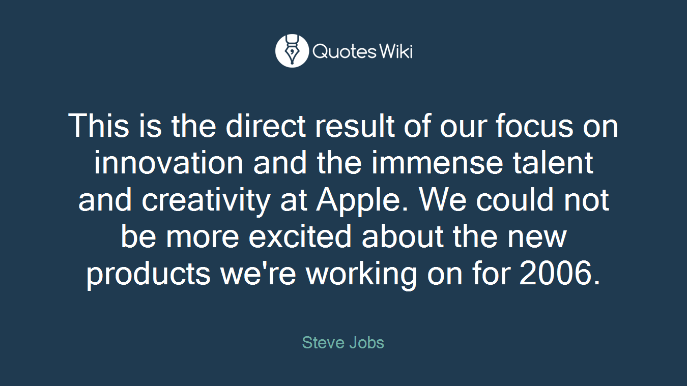 This is the direct result of our focus on innovation and the immense talent and creativity at Apple. We could not be more excited about the new products we're working on for 2006.