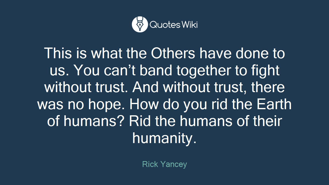 This is what the Others have done to us. You can't band together to fight without trust. And without trust, there was no hope. How do you rid the Earth of humans? Rid the humans of their humanity.