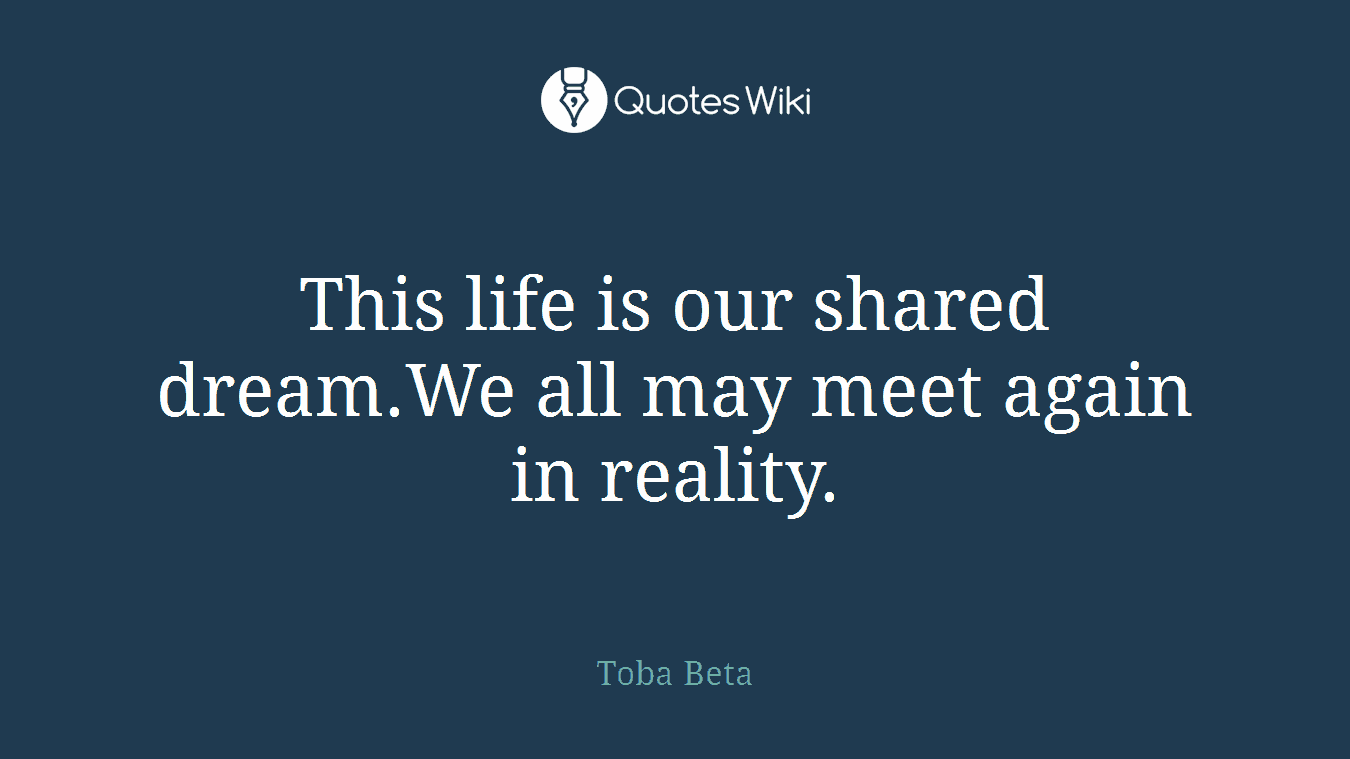 This life is our shared dream.We all may meet again in reality.
