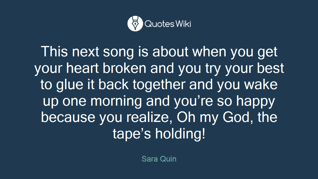 This next song is about when you get your heart broken and you try your best to glue it back together and you wake up one morning and you're so happy because you realize, Oh my God, the tape's holding!
