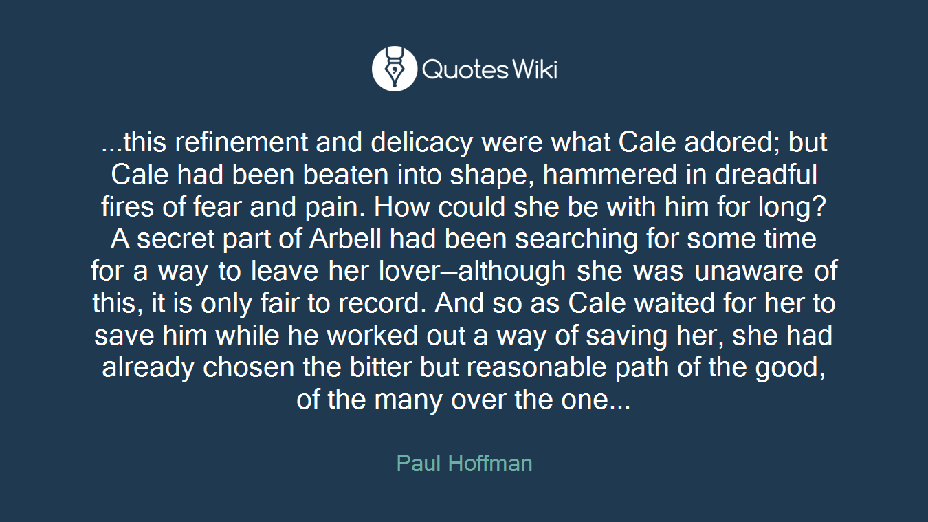 ...this refinement and delicacy were what Cale adored; but Cale had been beaten into shape, hammered in dreadful fires of fear and pain. How could she be with him for long? A secret part of Arbell had been searching for some time for a way to leave her lover—although she was unaware of this, it is only fair to record. And so as Cale waited for her to save him while he worked out a way of saving her, she had already chosen the bitter but reasonable path of the good, of the many over the one...