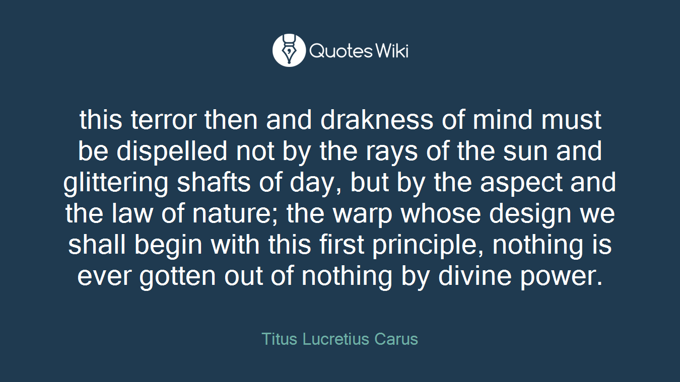 this terror then and drakness of mind must be dispelled not by the rays of the sun and glittering shafts of day, but by the aspect and the law of nature; the warp whose design we shall begin with this first principle, nothing is ever gotten out of nothing by divine power.