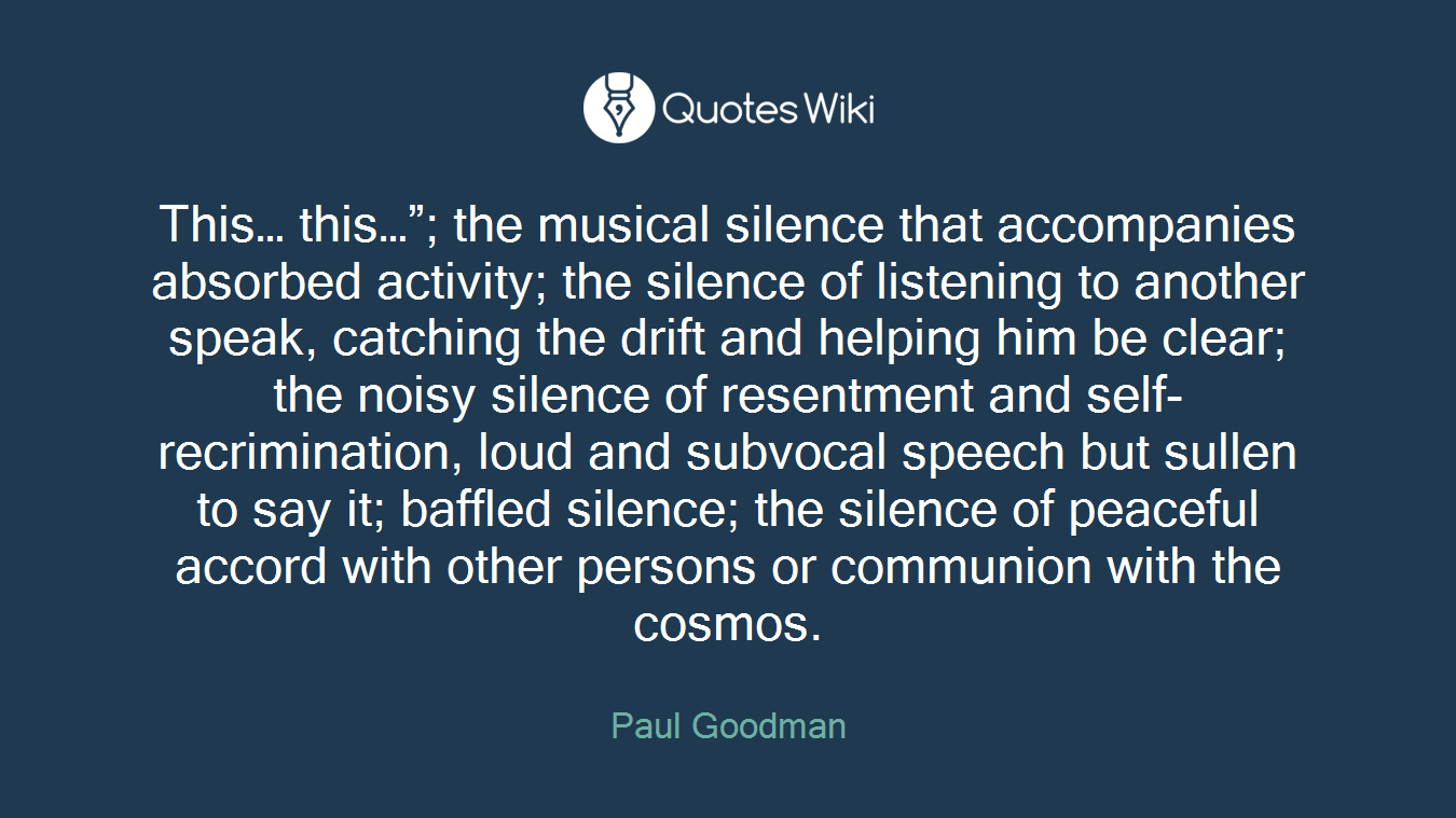 """This… this…""""; the musical silence that accompanies absorbed activity; the silence of listening to another speak, catching the drift and helping him be clear; the noisy silence of resentment and self-recrimination, loud and subvocal speech but sullen to say it; baffled silence; the silence of peaceful accord with other persons or communion with the cosmos."""
