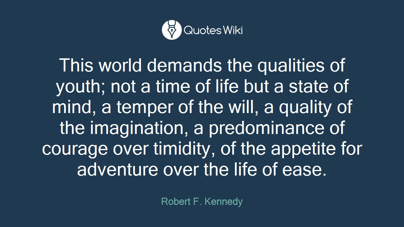 This world demands the qualities of youth; not a time of life but a state of mind, a temper of the will, a quality of the imagination, a predominance of courage over timidity, of the appetite for adventure over the life of ease.