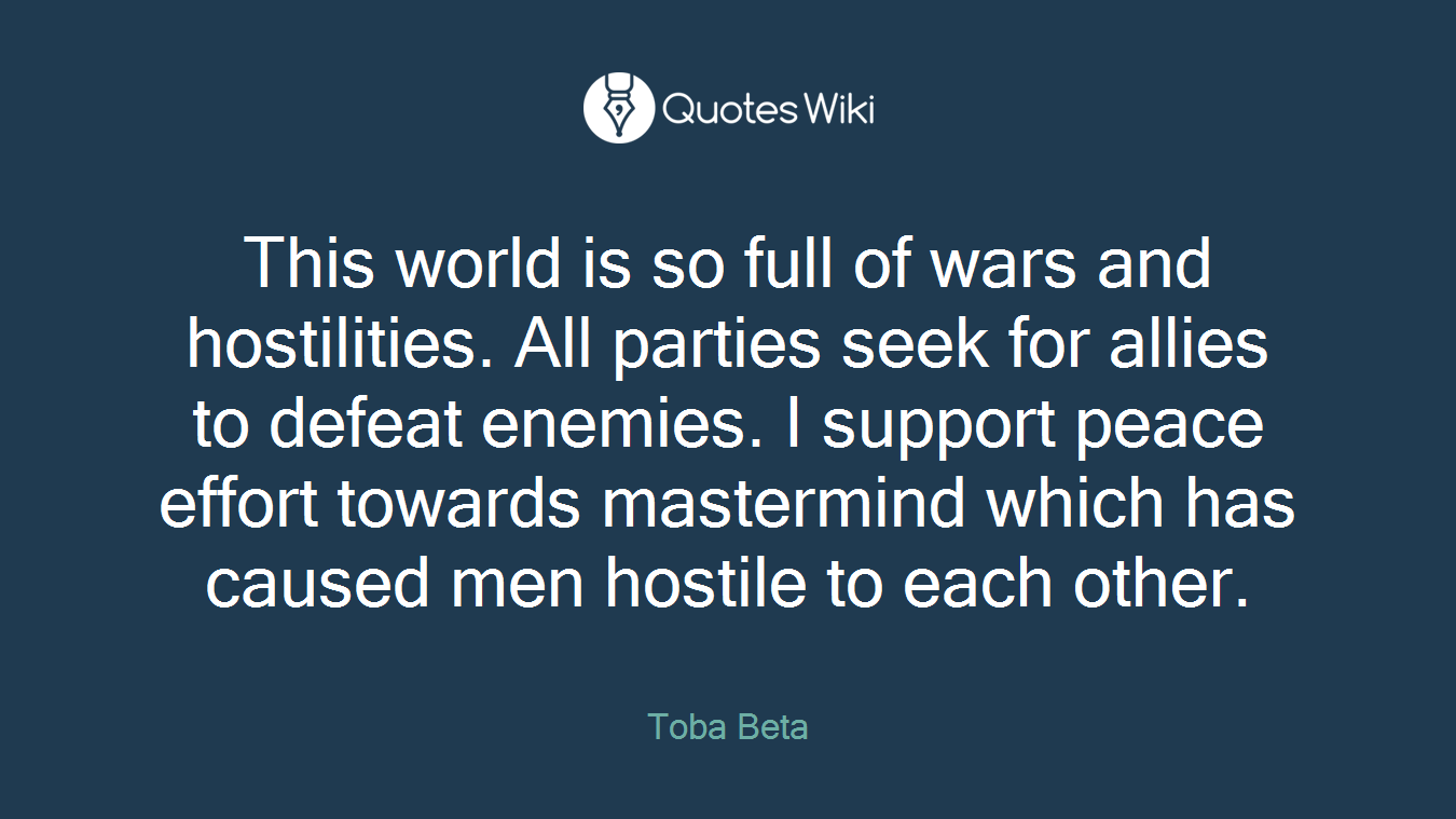 This world is so full of wars and hostilities. All parties seek for allies to defeat enemies. I support peace effort towards mastermind which has caused men hostile to each other.