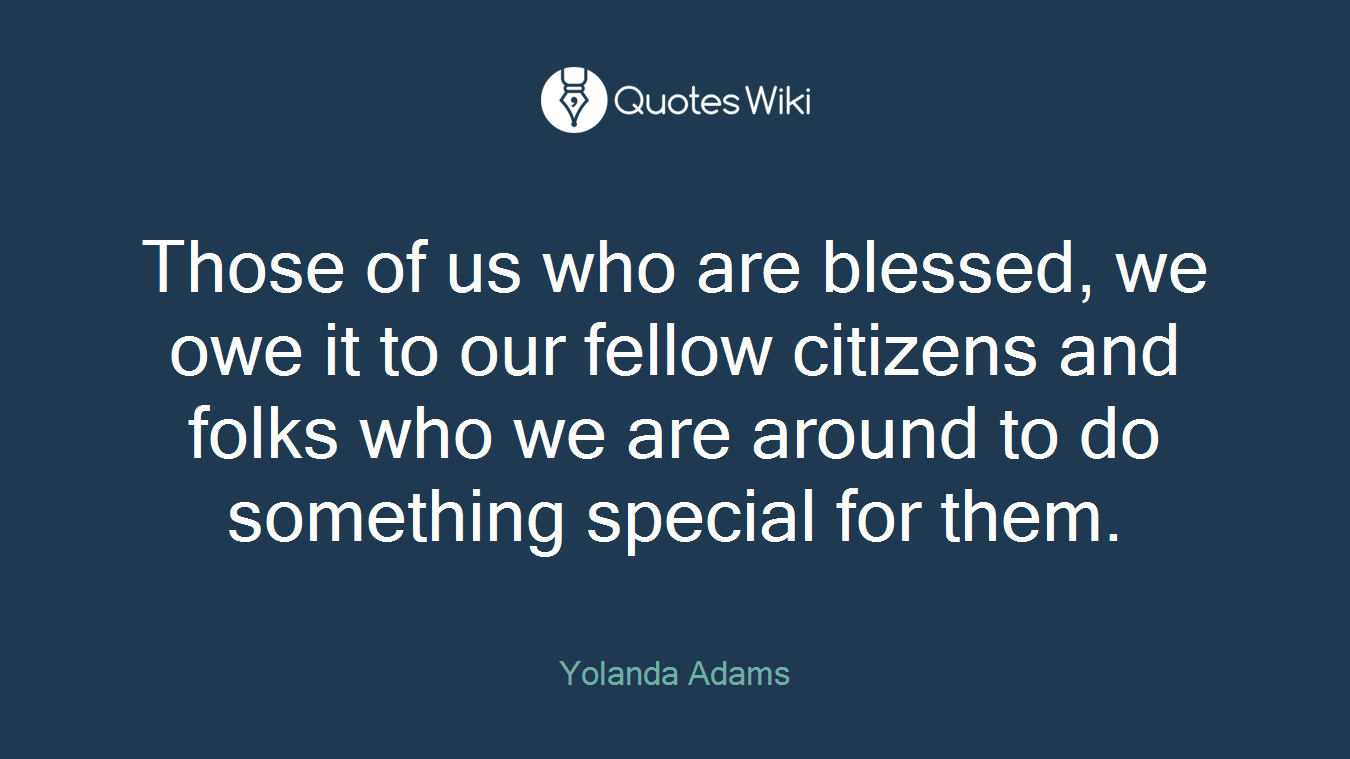 Those of us who are blessed, we owe it to our fellow citizens and folks who we are around to do something special for them.