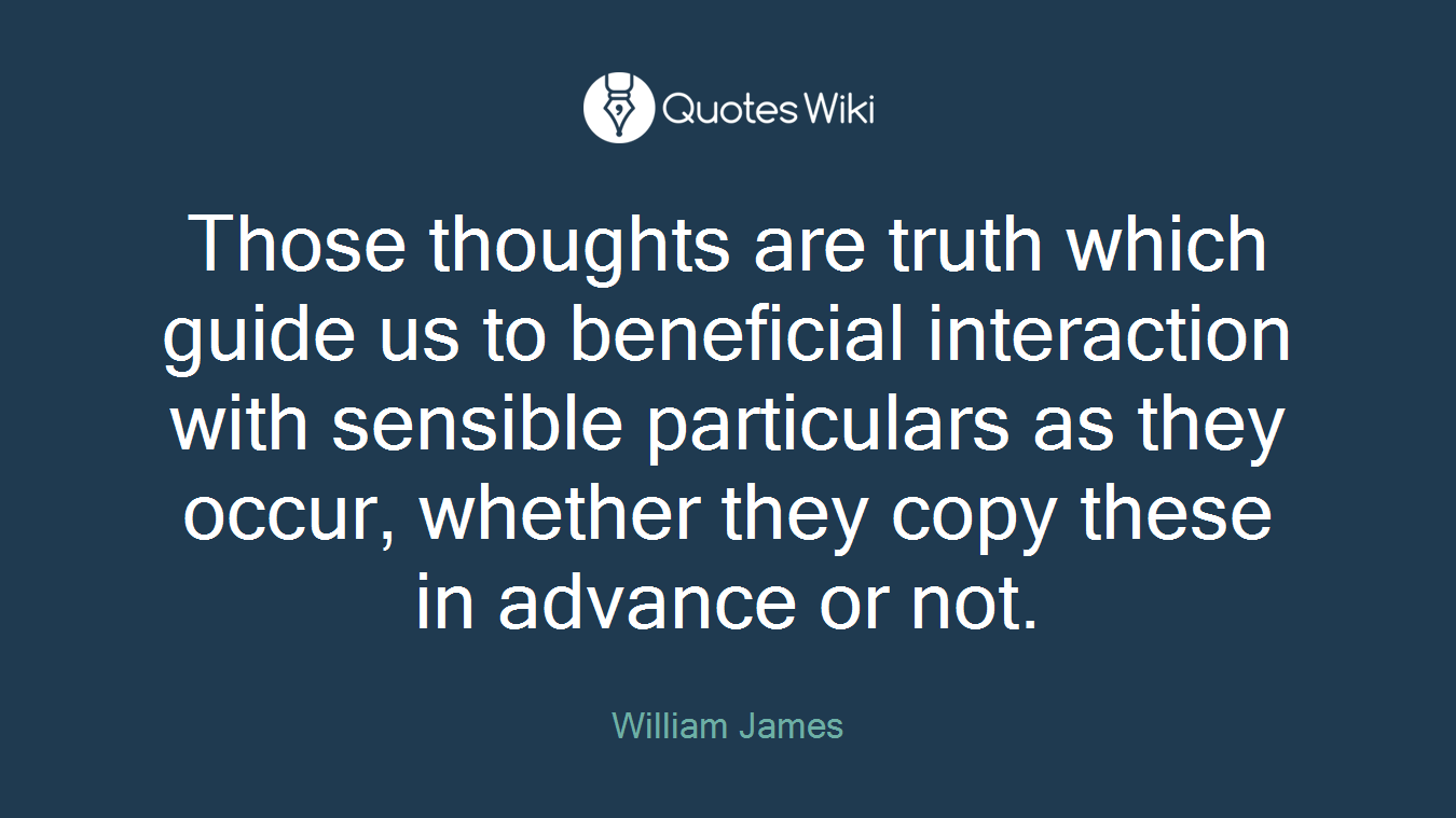 Those thoughts are truth which guide us to beneficial interaction with sensible particulars as they occur, whether they copy these in advance or not.