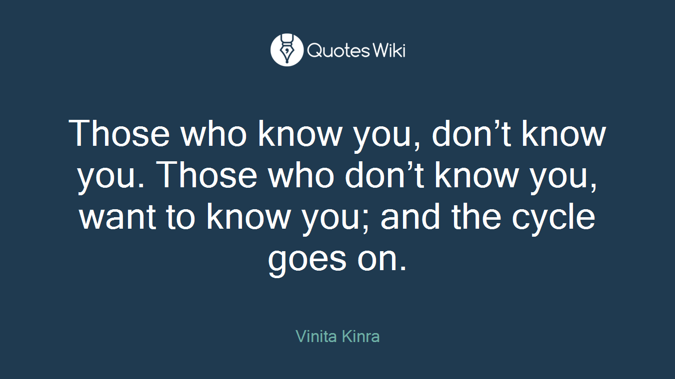 Those who know you, don't know you. Those who don't know you, want to know you; and the cycle goes on.