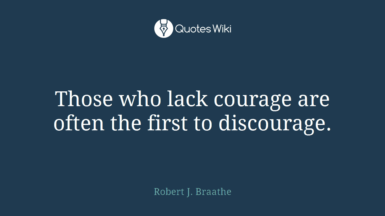 Those who lack courage are often the first to discourage.