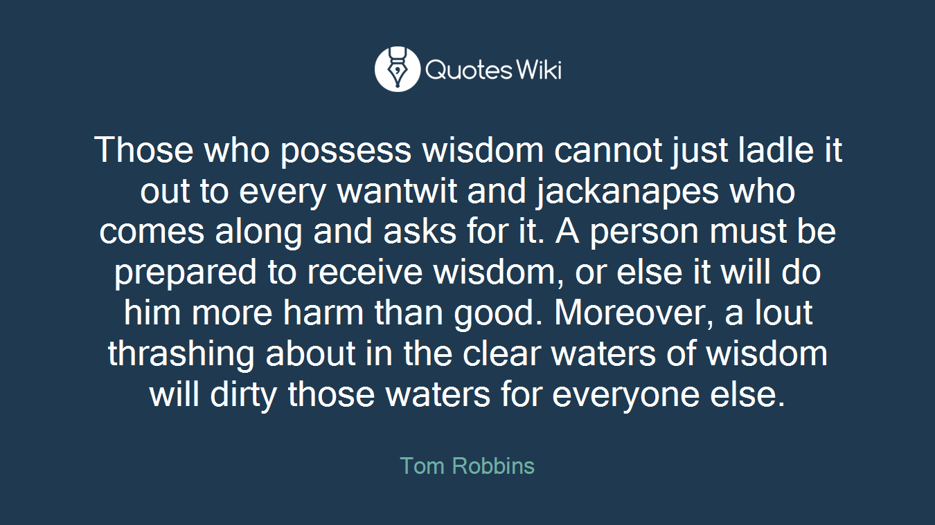 Those who possess wisdom cannot just ladle it out to every wantwit and jackanapes who comes along and asks for it. A person must be prepared to receive wisdom, or else it will do him more harm than good. Moreover, a lout thrashing about in the clear waters of wisdom will dirty those waters for everyone else.