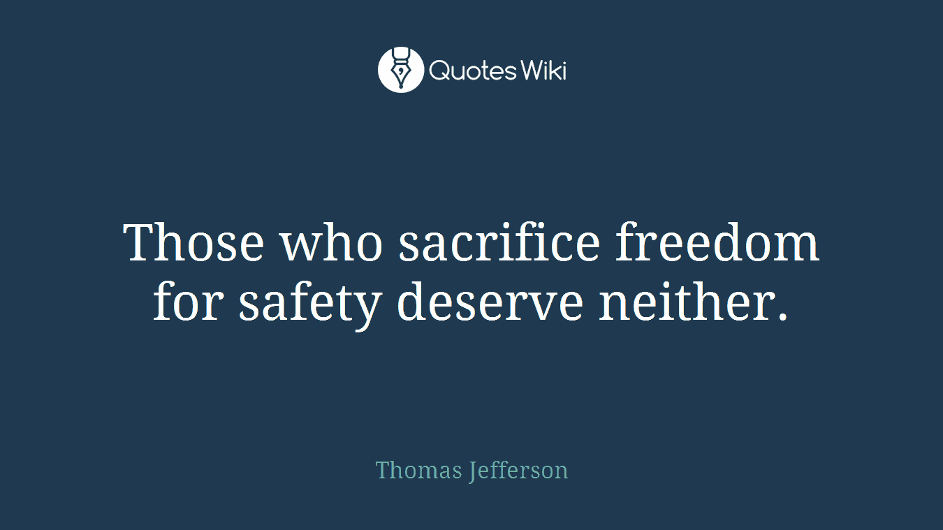Those who sacrifice freedom for safety deserve neither.