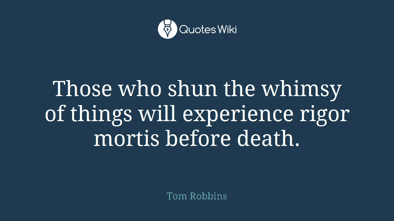 Those who shun the whimsy of things will experience rigor mortis before death.
