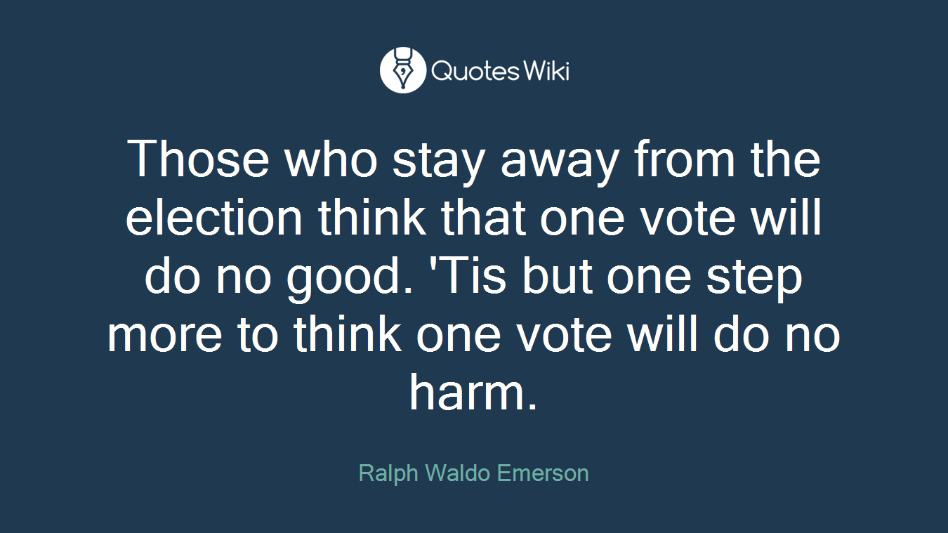 Those who stay away from the election think that one vote will do no good. 'Tis but one step more to think one vote will do no harm.