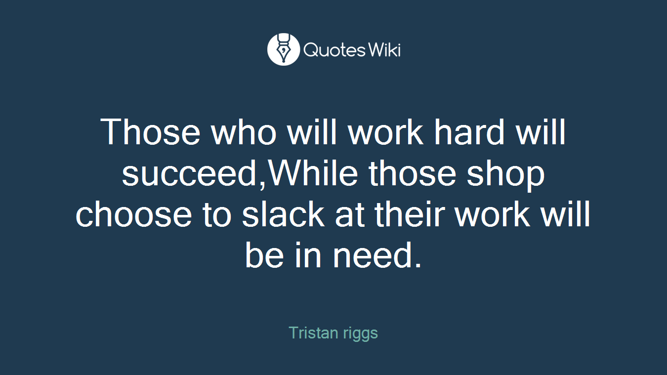 Those who will work hard will succeed,While those shop choose to slack at their work will be in need.