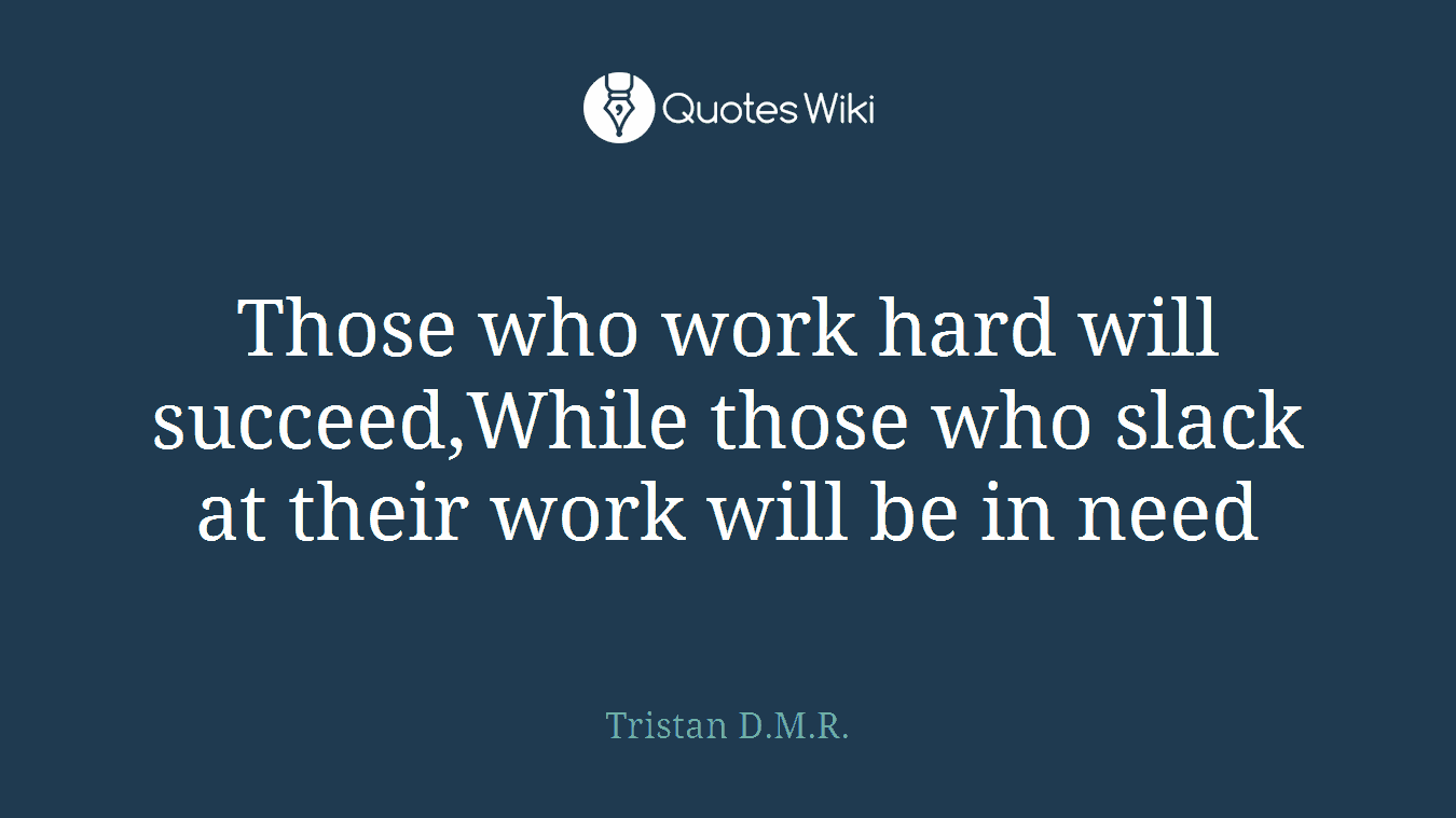 Those who work hard will succeed,While those who slack at their work will be in need