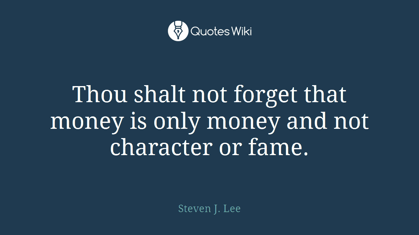 Thou shalt not forget that money is only money and not character or fame.