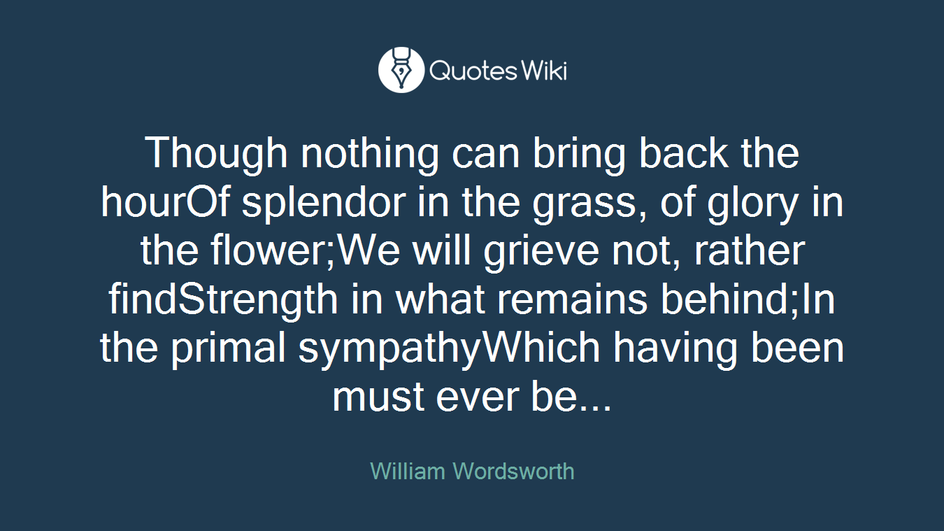 Though nothing can bring back the hourOf splendor in the grass, of glory in the flower;We will grieve not, rather findStrength in what remains behind;In the primal sympathyWhich having been must ever be...