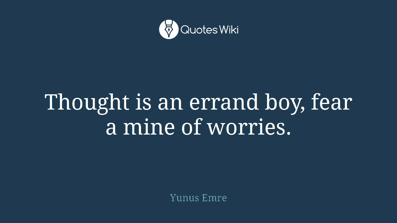 Thought is an errand boy, fear a mine of worries.