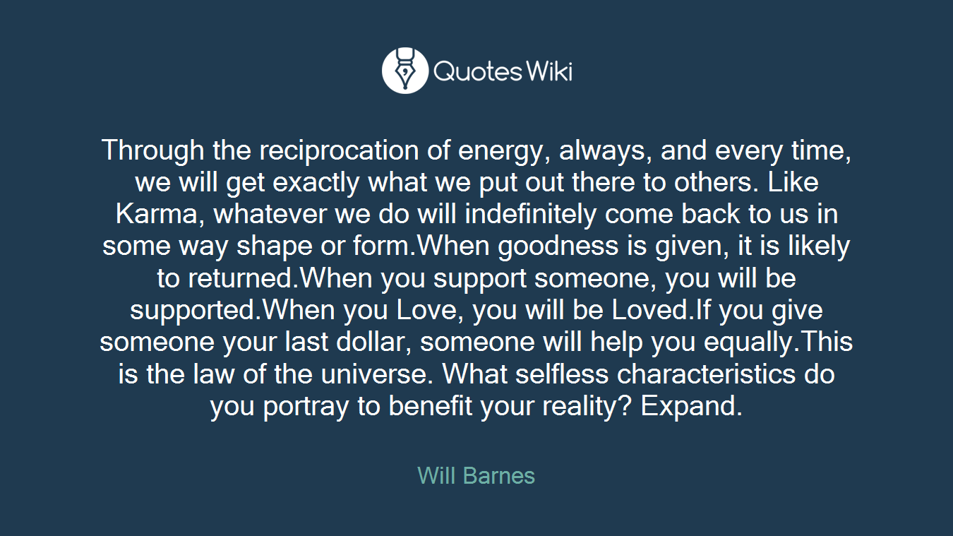 Through the reciprocation of energy, always, and every time, we will get exactly what we put out there to others. Like Karma, whatever we do will indefinitely come back to us in some way shape or form.When goodness is given, it is likely to returned.When you support someone, you will be supported.When you Love, you will be Loved.If you give someone your last dollar, someone will help you equally.This is the law of the universe. What selfless characteristics do you portray to benefit your reality? Expand.