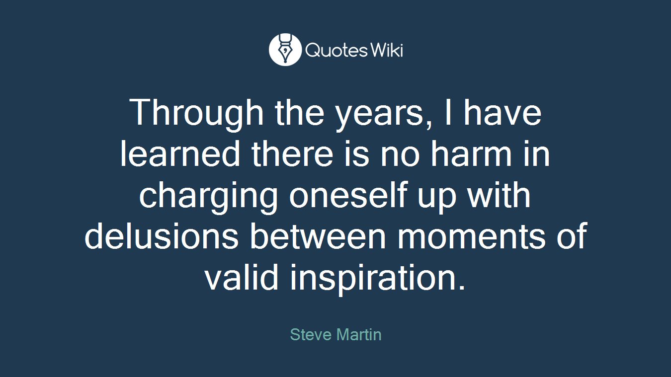 Through the years, I have learned there is no harm in charging oneself up with delusions between moments of valid inspiration.