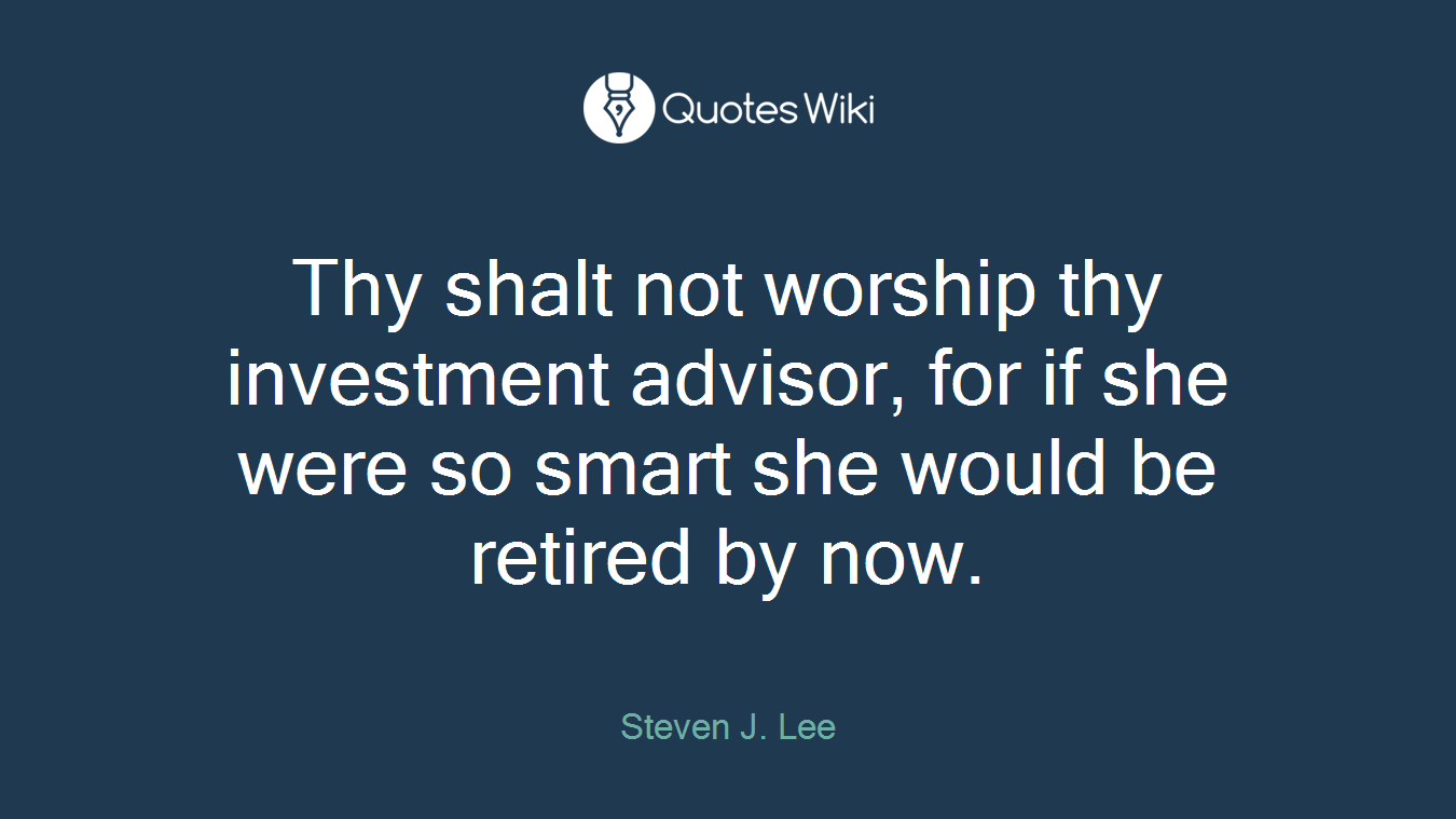 Thy shalt not worship thy investment advisor, for if she were so smart she would be retired by now.