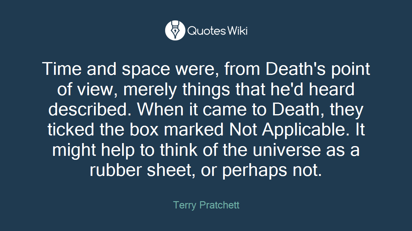 Time and space were, from Death's point of view, merely things that he'd heard described. When it came to Death, they ticked the box marked Not Applicable. It might help to think of the universe as a rubber sheet, or perhaps not.