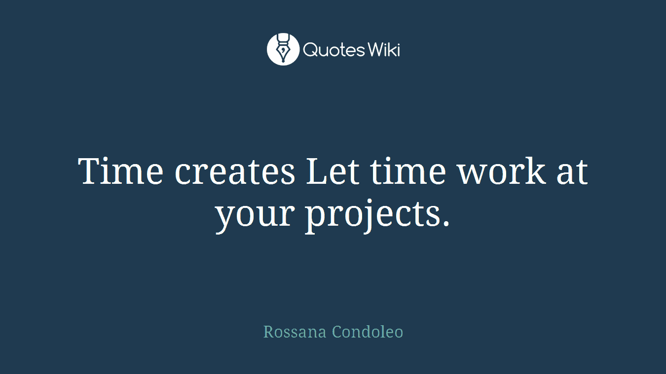 Time creates Let time work at your projects.