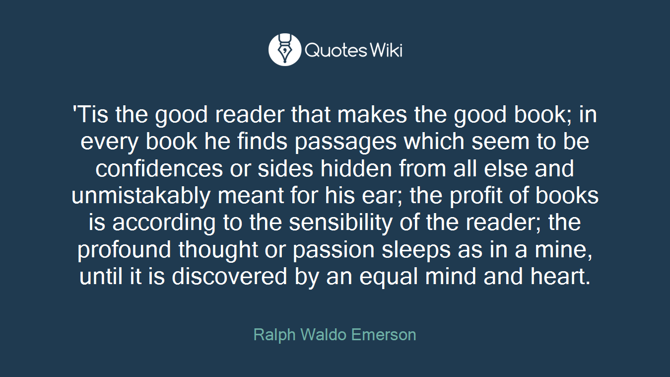 'Tis the good reader that makes the good book; in every book he finds passages which seem to be confidences or sides hidden from all else and unmistakably meant for his ear; the profit of books is according to the sensibility of the reader; the profound thought or passion sleeps as in a mine, until it is discovered by an equal mind and heart.