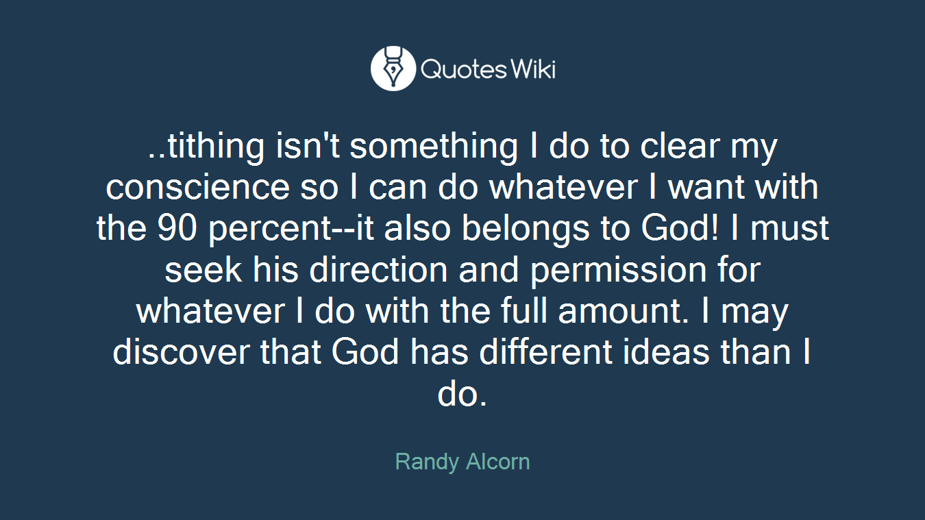 ..tithing isn't something I do to clear my conscience so I can do whatever I want with the 90 percent--it also belongs to God! I must seek his direction and permission for whatever I do with the full amount. I may discover that God has different ideas than I do.