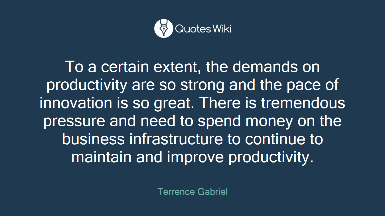 To a certain extent, the demands on productivity are so strong and the pace of innovation is so great. There is tremendous pressure and need to spend money on the business infrastructure to continue to maintain and improve productivity.