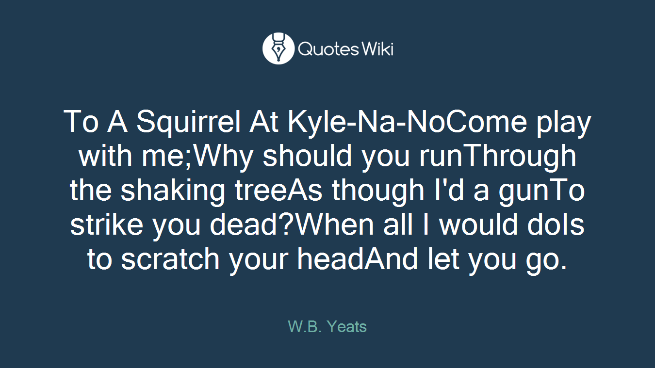 To A Squirrel At Kyle-Na-NoCome play with me;Why should you runThrough the shaking treeAs though I'd a gunTo strike you dead?When all I would doIs to scratch your headAnd let you go.