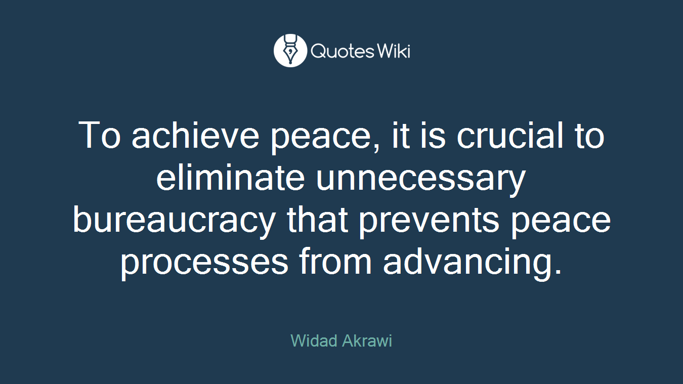 To achieve peace, it is crucial to eliminate unnecessary bureaucracy that prevents peace processes from advancing.