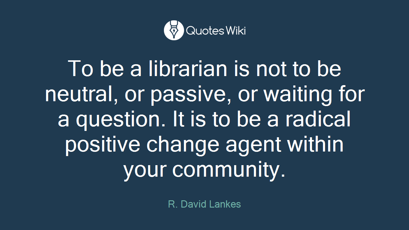 To be a librarian is not to be neutral, or passive, or waiting for a question. It is to be a radical positive change agent within your community.