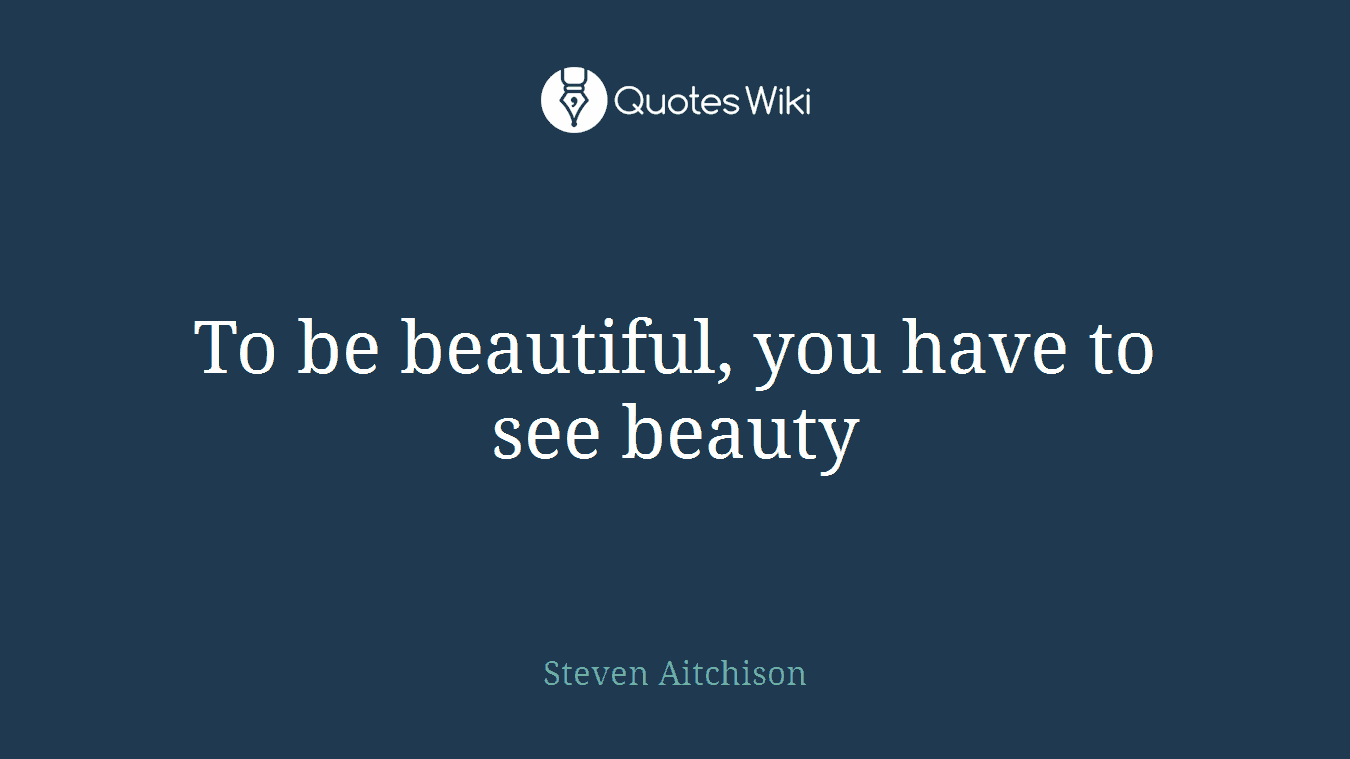To be beautiful, you have to see beauty