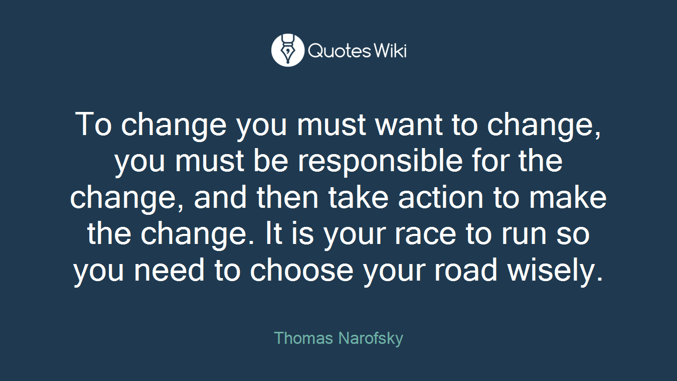 To change you must want to change, you must be responsible for the change, and then take action to make the change. It is your race to run so you need to choose your road wisely.