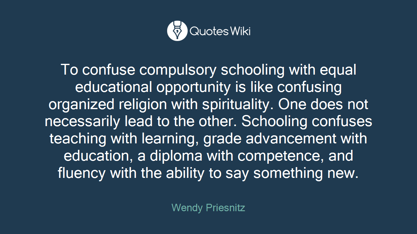To confuse compulsory schooling with equal educational opportunity is like confusing organized religion with spirituality. One does not necessarily lead to the other. Schooling confuses teaching with learning, grade advancement with education, a diploma with competence, and fluency with the ability to say something new.