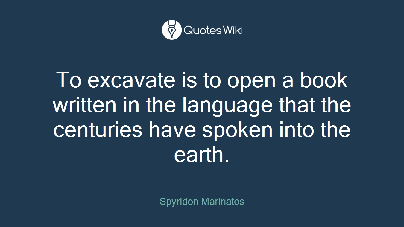 To excavate is to open a book written in the language that the centuries have spoken into the earth.