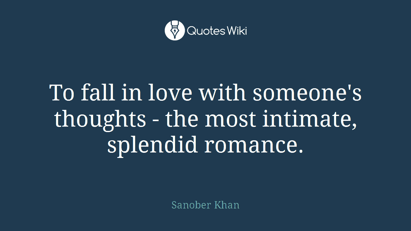 To fall in love with someone's thoughts - the most intimate, splendid romance.